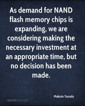 Makoto Yasuda  - As demand for NAND flash memory chips is expanding, we are considering making the necessary investment at an appropriate time, but no decision has been made.