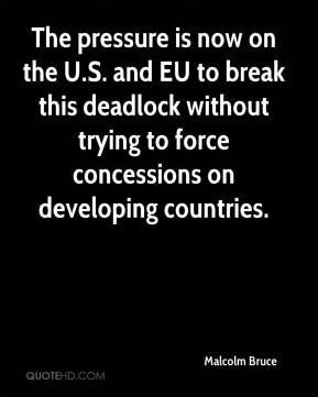 Malcolm Bruce  - The pressure is now on the U.S. and EU to break this deadlock without trying to force concessions on developing countries.