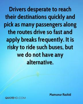Mamunur Rashid  - Drivers desperate to reach their destinations quickly and pick as many passengers along the routes drive so fast and apply breaks frequently. It is risky to ride such buses, but we do not have any alternative.