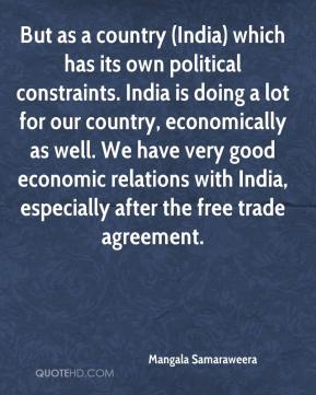 Mangala Samaraweera  - But as a country (India) which has its own political constraints. India is doing a lot for our country, economically as well. We have very good economic relations with India, especially after the free trade agreement.