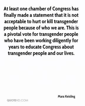 Mara Keisling  - At least one chamber of Congress has finally made a statement that it is not acceptable to hurt or kill transgender people because of who we are. This is a pivotal vote for transgender people who have been working diligently for years to educate Congress about transgender people and our lives.
