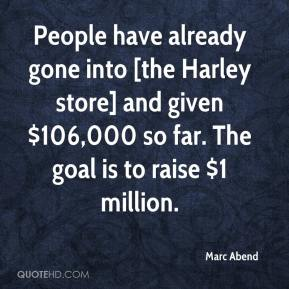 Marc Abend  - People have already gone into [the Harley store] and given $106,000 so far. The goal is to raise $1 million.