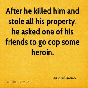 Marc DiGiacomo  - After he killed him and stole all his property, he asked one of his friends to go cop some heroin.