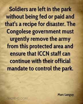 Marc Languy  - Soldiers are left in the park without being fed or paid and that's a recipe for disaster. The Congolese government must urgently remove the army from this protected area and ensure that ICCN staff can continue with their official mandate to control the park.
