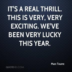 It's a real thrill. This is very, very exciting. We've been very lucky this year.
