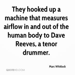 Marc Whitlock  - They hooked up a machine that measures airflow in and out of the human body to Dave Reeves, a tenor drummer.