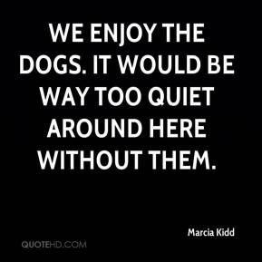 Marcia Kidd  - We enjoy the dogs. It would be way too quiet around here without them.