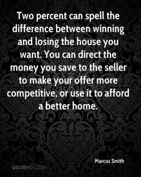 Marcus Smith  - Two percent can spell the difference between winning and losing the house you want. You can direct the money you save to the seller to make your offer more competitive, or use it to afford a better home.