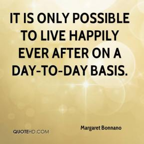 Margaret Bonnano  - It is only possible to live happily ever after on a day-to-day basis.