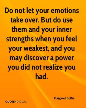 Margaret Buffie  - Do not let your emotions take over. But do use them and your inner strengths when you feel your weakest, and you may discover a power you did not realize you had.