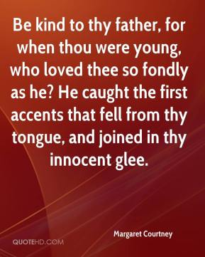 Margaret Courtney  - Be kind to thy father, for when thou were young, who loved thee so fondly as he? He caught the first accents that fell from thy tongue, and joined in thy innocent glee.