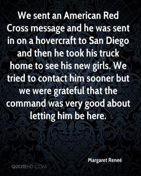 Margaret Reneé  - We sent an American Red Cross message and he was sent in on a hovercraft to San Diego and then he took his truck home to see his new girls. We tried to contact him sooner but we were grateful that the command was very good about letting him be here.