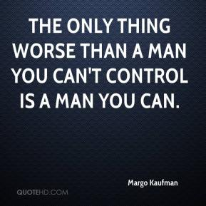 Margo Kaufman  - The only thing worse than a man you can't control is a man you can.