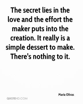 Maria Olivas  - The secret lies in the love and the effort the maker puts into the creation. It really is a simple dessert to make. There's nothing to it.