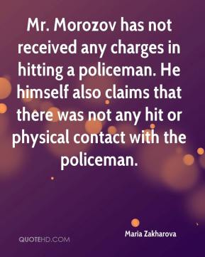 Maria Zakharova  - Mr. Morozov has not received any charges in hitting a policeman. He himself also claims that there was not any hit or physical contact with the policeman.