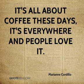 Marianne Cordillo  - It's all about coffee these days, it's everywhere and people love it.