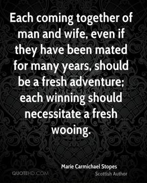 Each coming together of man and wife, even if they have been mated for many years, should be a fresh adventure; each winning should necessitate a fresh wooing.