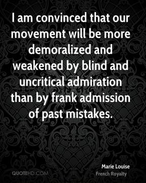 Marie Louise - I am convinced that our movement will be more demoralized and weakened by blind and uncritical admiration than by frank admission of past mistakes.