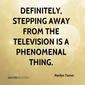 Marilyn Tanner  - Definitely, stepping away from the television is a phenomenal thing.