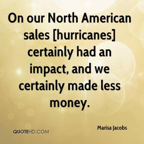Marisa Jacobs  - On our North American sales [hurricanes] certainly had an impact, and we certainly made less money.