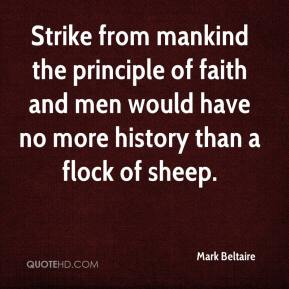 Mark Beltaire  - Strike from mankind the principle of faith and men would have no more history than a flock of sheep.