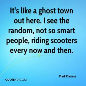 Mark Darress  - It's like a ghost town out here. I see the random, not so smart people, riding scooters every now and then.