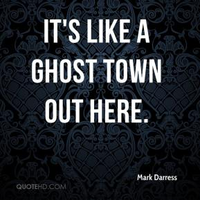 Mark Darress  - It's like a ghost town out here.