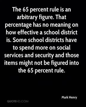 Mark Henry  - The 65 percent rule is an arbitrary figure. That percentage has no meaning on how effective a school district is. Some school districts have to spend more on social services and security and those items might not be figured into the 65 percent rule.