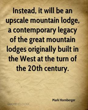 Mark Hornberger  - Instead, it will be an upscale mountain lodge, a contemporary legacy of the great mountain lodges originally built in the West at the turn of the 20th century.