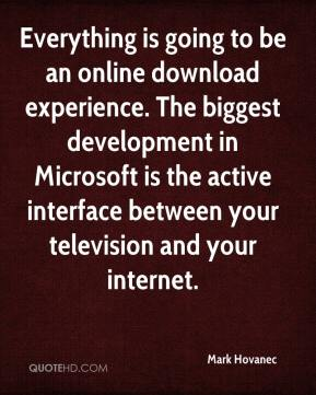 Mark Hovanec  - Everything is going to be an online download experience. The biggest development in Microsoft is the active interface between your television and your internet.