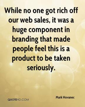 Mark Hovanec  - While no one got rich off our web sales, it was a huge component in branding that made people feel this is a product to be taken seriously.