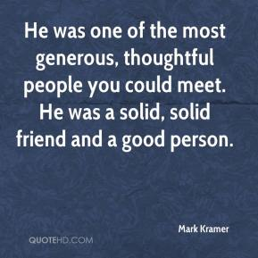 Mark Kramer  - He was one of the most generous, thoughtful people you could meet. He was a solid, solid friend and a good person.