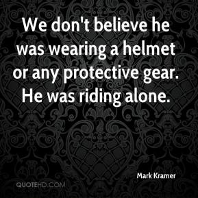 Mark Kramer  - We don't believe he was wearing a helmet or any protective gear. He was riding alone.