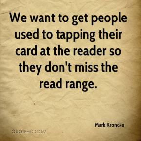 Mark Kroncke  - We want to get people used to tapping their card at the reader so they don't miss the read range.