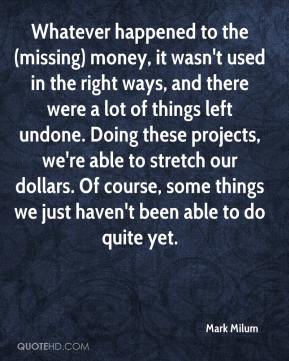 Mark Milum  - Whatever happened to the (missing) money, it wasn't used in the right ways, and there were a lot of things left undone. Doing these projects, we're able to stretch our dollars. Of course, some things we just haven't been able to do quite yet.