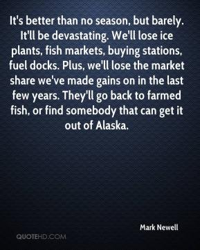 Mark Newell  - It's better than no season, but barely. It'll be devastating. We'll lose ice plants, fish markets, buying stations, fuel docks. Plus, we'll lose the market share we've made gains on in the last few years. They'll go back to farmed fish, or find somebody that can get it out of Alaska.