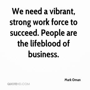 Mark Oman  - We need a vibrant, strong work force to succeed. People are the lifeblood of business.