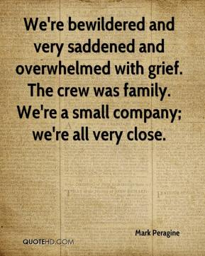 Mark Peragine  - We're bewildered and very saddened and overwhelmed with grief. The crew was family. We're a small company; we're all very close.