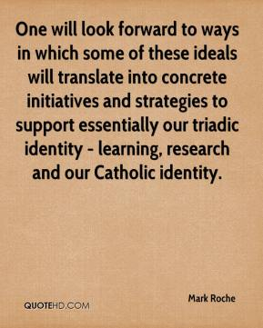 Mark Roche  - One will look forward to ways in which some of these ideals will translate into concrete initiatives and strategies to support essentially our triadic identity - learning, research and our Catholic identity.