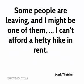 Mark Thatcher  - Some people are leaving, and I might be one of them, ... I can't afford a hefty hike in rent.