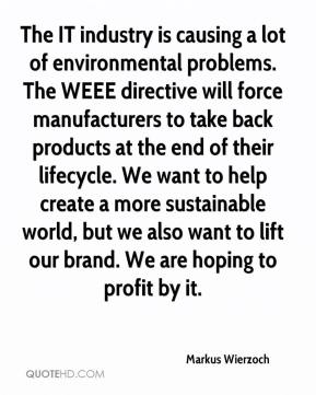 Markus Wierzoch  - The IT industry is causing a lot of environmental problems. The WEEE directive will force manufacturers to take back products at the end of their lifecycle. We want to help create a more sustainable world, but we also want to lift our brand. We are hoping to profit by it.