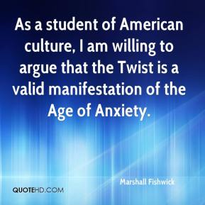 Marshall Fishwick  - As a student of American culture, I am willing to argue that the Twist is a valid manifestation of the Age of Anxiety.