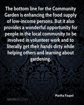 Martha Faupel  - The bottom line for the Community Garden is enhancing the food supply of low-income persons. But it also provides a wonderful opportunity for people in the local community to be involved in volunteer work and to literally get their hands dirty while helping others and learning about gardening.