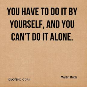 Martin Rutte  - You have to do it by yourself, and you can't do it alone.