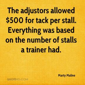 Marty Maline  - The adjustors allowed $500 for tack per stall. Everything was based on the number of stalls a trainer had.