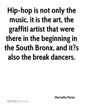 Marvette Perez  - Hip-hop is not only the music, it is the art, the graffiti artist that were there in the beginning in the South Bronx, and it?s also the break dancers.
