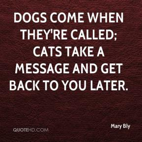 Mary Bly  - Dogs come when they're called; cats take a message and get back to you later.