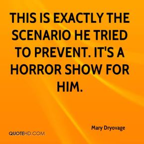 Mary Dryovage  - This is exactly the scenario he tried to prevent. It's a horror show for him.
