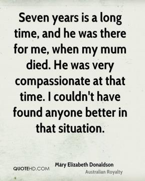 Mary Elizabeth Donaldson - Seven years is a long time, and he was there for me, when my mum died. He was very compassionate at that time. I couldn't have found anyone better in that situation.