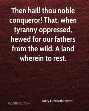 Mary Elizabeth Hewitt  - Then hail! thou noble conqueror! That, when tyranny oppressed, hewed for our fathers from the wild. A land wherein to rest.
